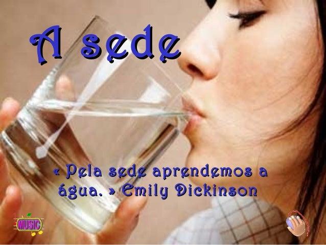 A sedeA sede «Pela sede aprendemos a«Pela sede aprendemos a água.»água.» Emily DickinsonEmily Dickinson
