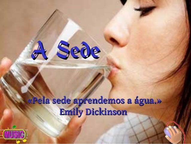 AA SedeSede «Pela sede aprendemos a água.»«Pela sede aprendemos a água.» Emily DickinsonEmily Dickinson