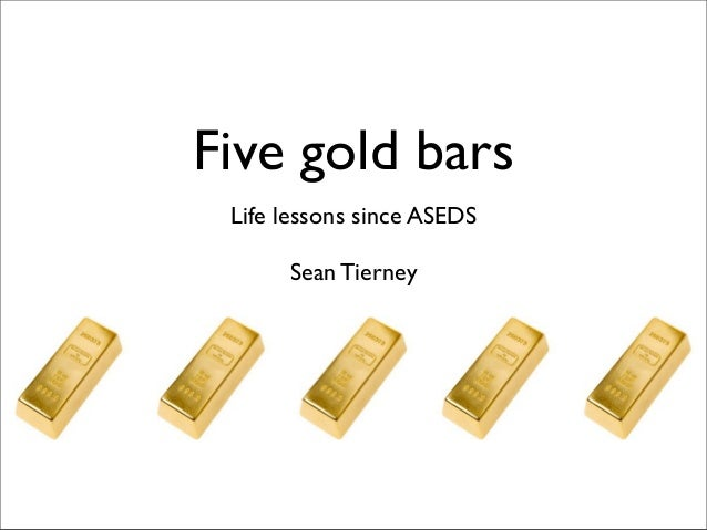 Five gold bars Life lessons since ASEDS      Sean Tierney