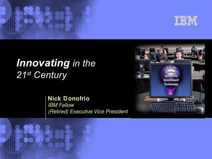 Nick Donofrio   IBM Fellow (Retired) Executive Vice President Innovating  in the  21 st  Century