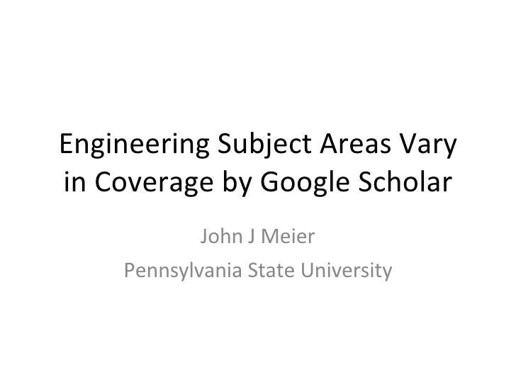 Engineering Subject Areas Vary in Coverage by Google Scholar John J Meier Pennsylvania State University