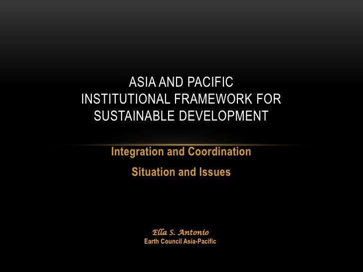 ASIA AND PACIFICINSTITUTIONAL FRAMEWORK FOR  SUSTAINABLE DEVELOPMENT    Integration and Coordination        Situation and ...