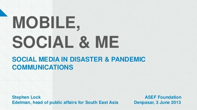 MOBILE,SOCIAL & MESOCIAL MEDIA IN DISASTER & PANDEMICCOMMUNICATIONSStephen Lock ASEF FoundationEdelman, head of public aff...