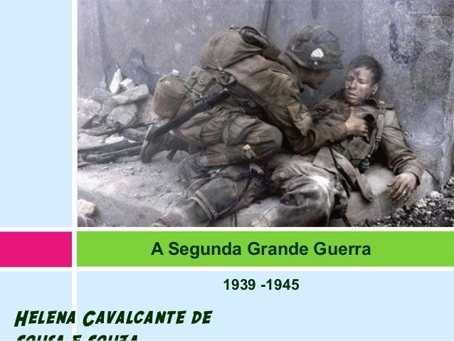 1939 -1945 A Segunda Grande Guerra Helena Cavalcante de