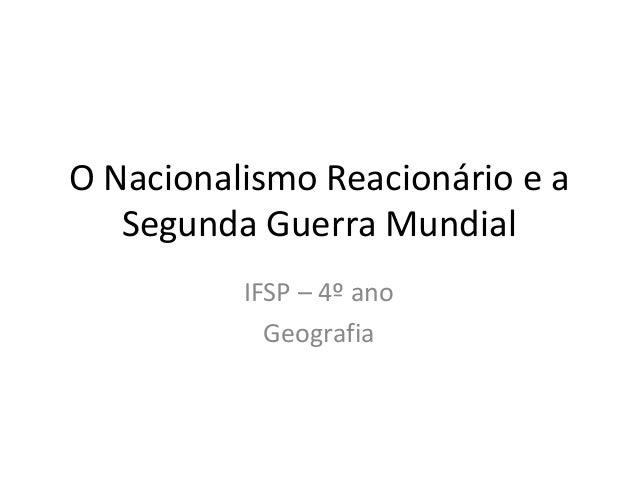 O Nacionalismo Reacionário e a Segunda Guerra Mundial IFSP – 4º ano Geografia