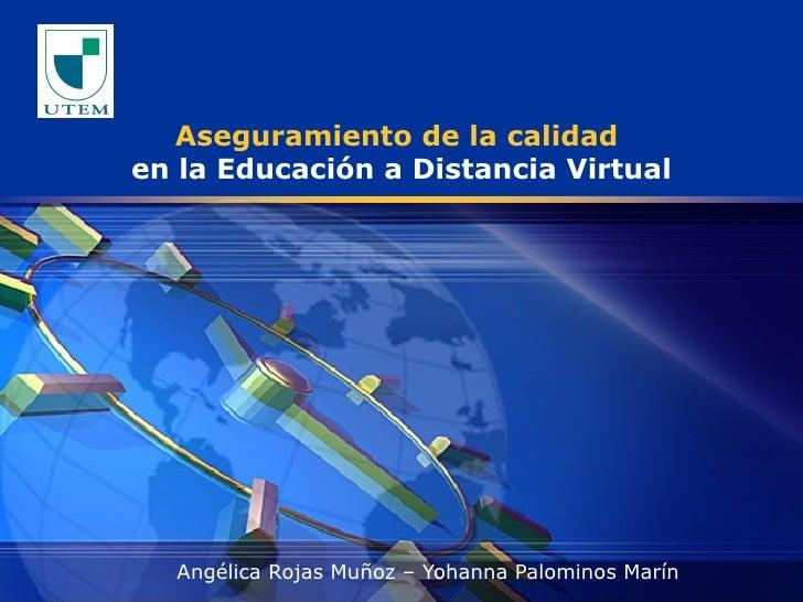 Aseguramiento de la calidad  en la Educación a Distancia Virtual Angélica Rojas Muñoz – Yohanna Palominos Marín