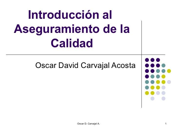 Introducción al  Aseguramiento de la Calidad Oscar David Carvajal Acosta Oscar D. Carvajal A.