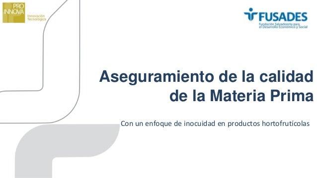 Aseguramiento de la calidad de la Materia Prima Con un enfoque de inocuidad en productos hortofrutícolas