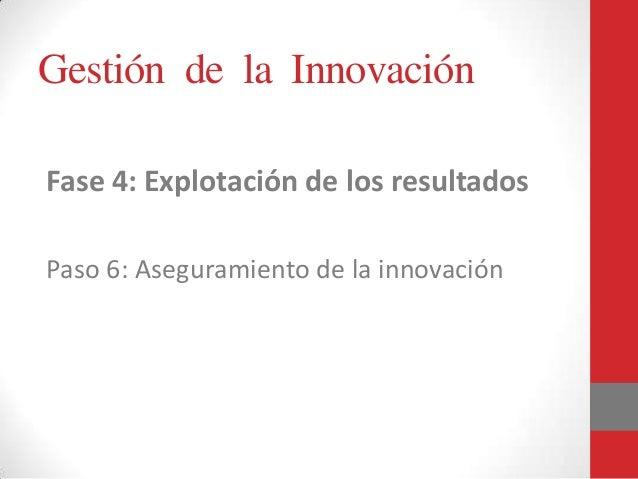 Gestión de la Innovación Fase 4: Explotación de los resultados Paso 6: Aseguramiento de la innovación