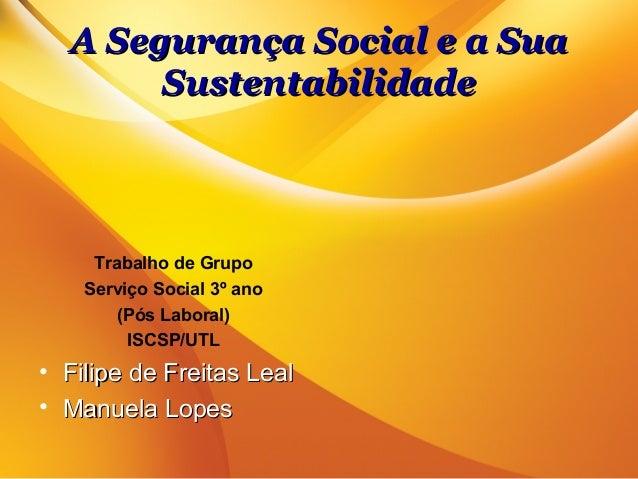A Segurança Social e a SuaA Segurança Social e a SuaSustentabilidadeSustentabilidadeTrabalho de GrupoServiço Social 3º ano...
