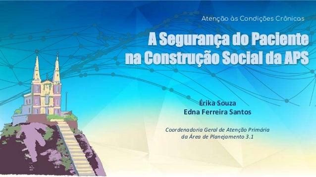 A Seguran�a do Paciente na Constru��o Social da APS Aten��o �s Condi��es Cr�nicas �rika Souza Edna Ferreira Santos Coorden...