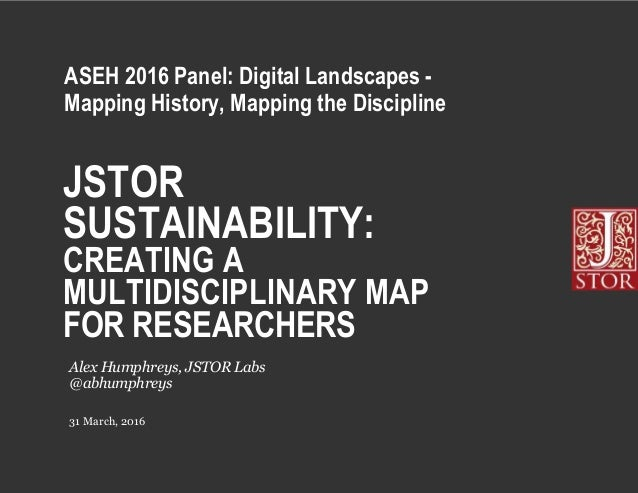 JSTOR SUSTAINABILITY: CREATING A MULTIDISCIPLINARY MAP FOR RESEARCHERS 31 March, 2016 Alex Humphreys, JSTOR Labs @abhumphr...