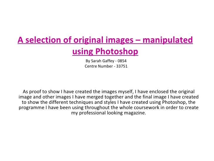 A selection of original images – manipulated using Photoshop As proof to show I have created the images myself, I have enc...