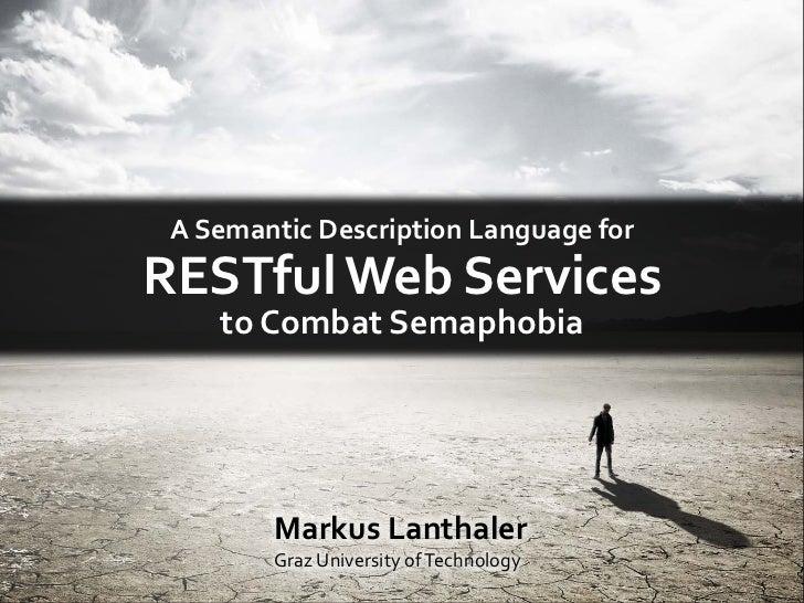 A Semantic Description Language forRESTful Data Services    to Combat Semaphobia        Markus Lanthaler        Graz Unive...