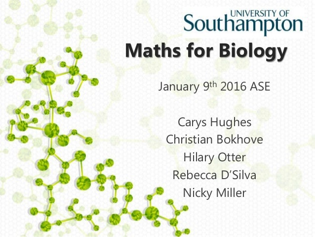 Maths for Biology January 9th 2016 ASE Carys Hughes Christian Bokhove Hilary Otter Rebecca D'Silva Nicky Miller