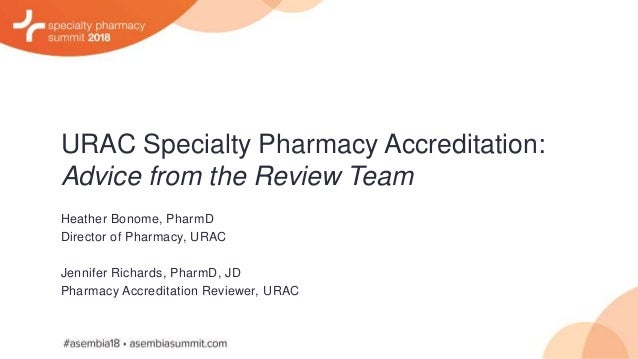URAC Specialty Pharmacy Accreditation: Advice from the Review Team Heather Bonome, PharmD Director of Pharmacy, URAC Jenni...