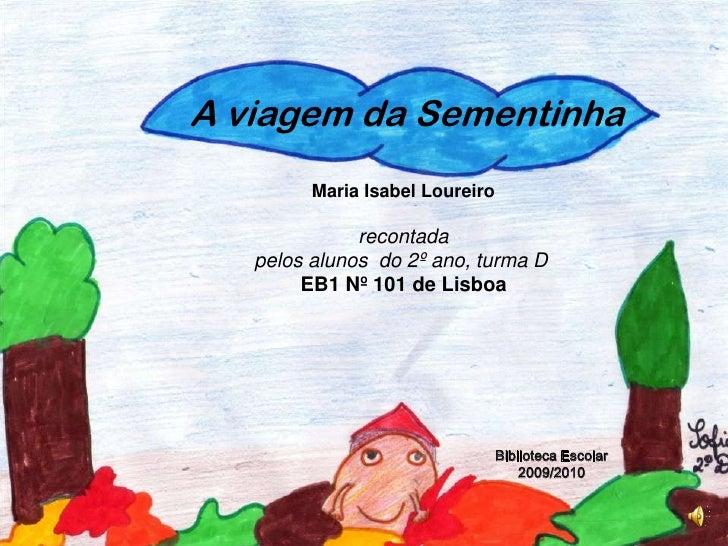 A viagem da Sementinha<br />Maria Isabel Loureiro <br />recontada <br />pelos alunos  do 2º ano, turma D <br />EB1 Nº 101 ...