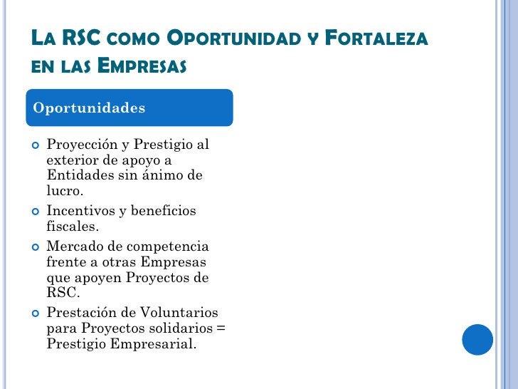 LA RSC COMO OPORTUNIDAD Y FORTALEZAEN LAS EMPRESASOportunidades   Proyección y Prestigio al    exterior de apoyo a    Ent...