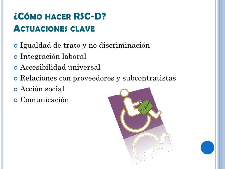 ¿CÓMO HACER RSC-D?ACTUACIONES CLAVE Igualdad de trato y no discriminación Integración laboral Accesibilidad universal ...