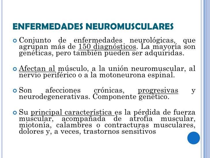 ENFERMEDADES NEUROMUSCULARES Conjunto   de enfermedades neurológicas, que agrupan más de 150 diagnósticos. La mayoría son...