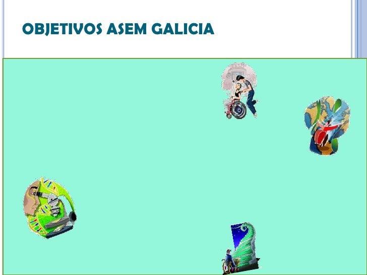 OBJETIVOS ASEM GALICIA   Fomentar la agrupación y apoyo de las personas afectadas   Facilitar información sobre estas en...