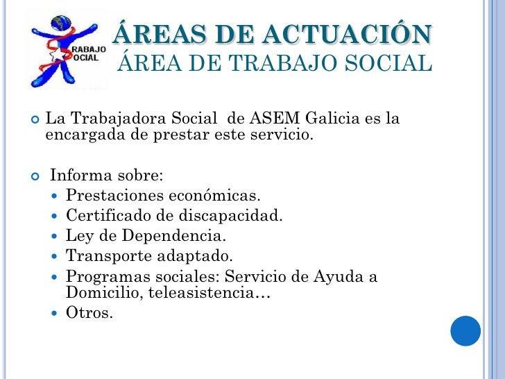 ÁREAS DE ACTUACIÓN            ÁREA DE TRABAJO SOCIAL   La Trabajadora Social de ASEM Galicia es la    encargada de presta...