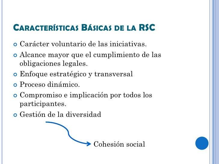 CARACTERÍSTICAS BÁSICAS DE LA RSC Carácter voluntario de las iniciativas. Alcance mayor que el cumplimiento de las  obli...