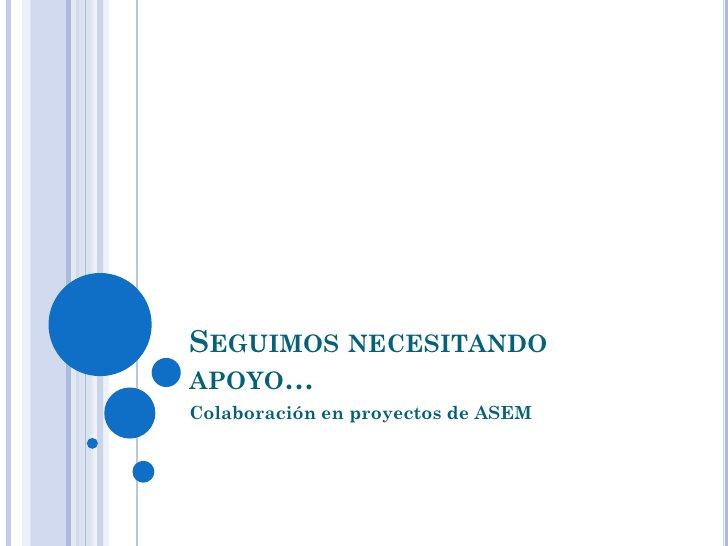 SEGUIMOS NECESITANDOAPOYO…Colaboración en proyectos de ASEM