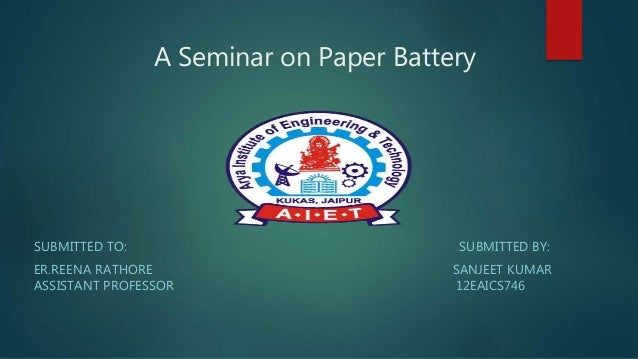 A Seminar on Paper Battery SUBMITTED TO: SUBMITTED BY: ER.REENA RATHORE SANJEET KUMAR ASSISTANT PROFESSOR 12EAICS746