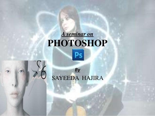 A seminar on PHOTOSHOP By SAYEEDA HAJIRA