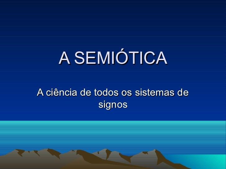 A SEMIÓTICAA ciência de todos os sistemas de              signos