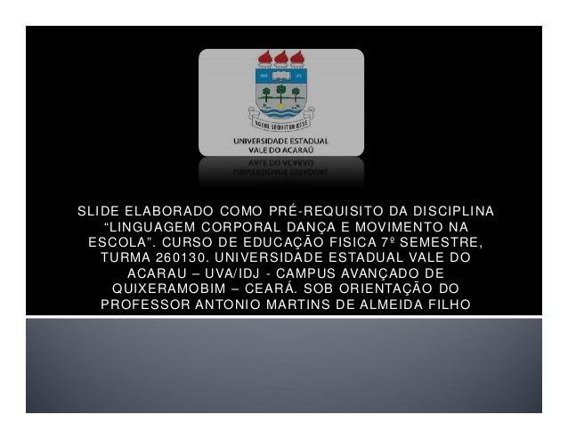 """SLIDE ELABORADO COMO PRÉ-REQUISITO DA DISCIPLINA """"LINGUAGEM CORPORAL DANÇA E MOVIMENTO NA ESCOLA"""". CURSO DE EDUCAÇÃO FISIC..."""