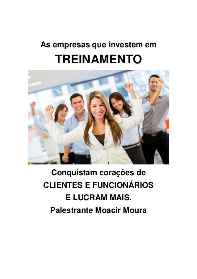 As empresas que investem em TREINAMENTO Conquistam corações de CLIENTES E FUNCIONÁRIOS E LUCRAM MAIS. Palestrante Moacir M...