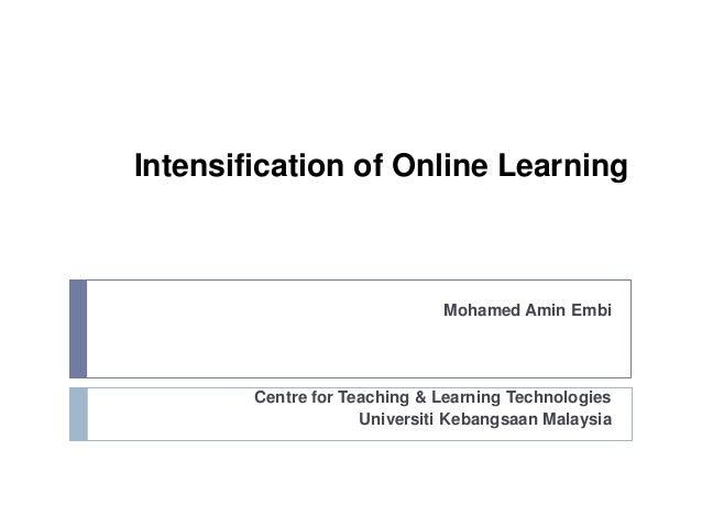 Intensification of Online Learning Mohamed Amin Embi Centre for Teaching & Learning Technologies Universiti Kebangsaan Mal...