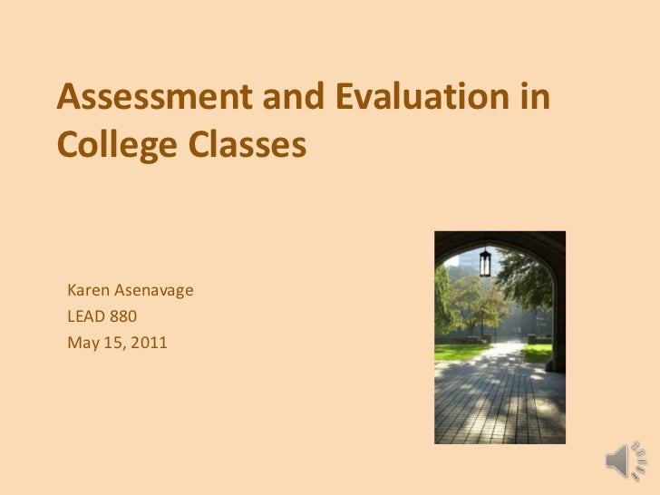Assessment and Evaluation in College Classes<br />Karen Asenavage<br />LEAD 880<br />May 15, 2011<br />