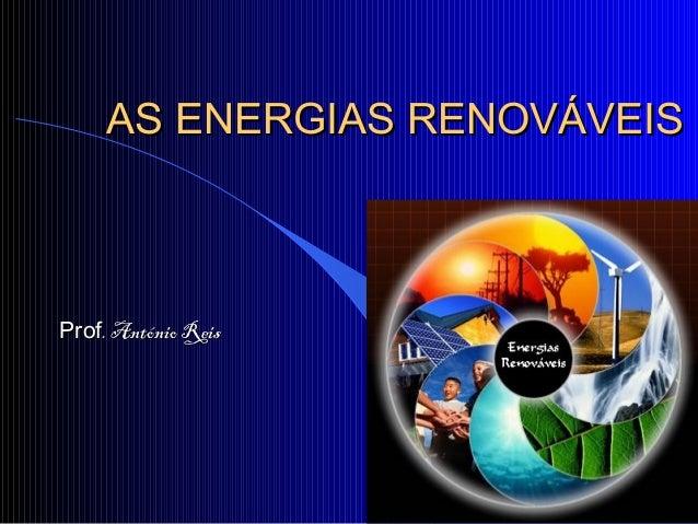 AS ENERGIAS RENOVÁVEISAS ENERGIAS RENOVÁVEIS ProfProf. António Reis. António Reis