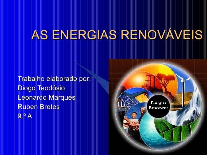 AS ENERGIAS RENOVÁVEIS Trabalho elaborado por: Diogo Teodósio Leonardo Marques Ruben Bretes 9.º A