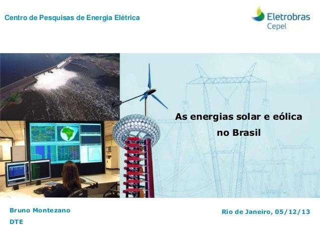 Centro de Pesquisas de Energia Elétrica Bruno Montezano DTE As energias solar e eólica no Brasil Rio de Janeiro, 05/12/13