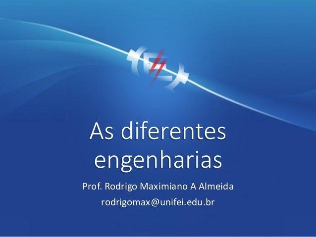 As diferentes engenharias Prof. Rodrigo Maximiano A Almeida rodrigomax@unifei.edu.br