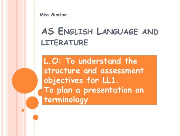 Miss SinclairAS ENGLISH LANGUAGE ANDLITERATURE L.O: To understand the structure and assessment objectives for LL1. To plan...