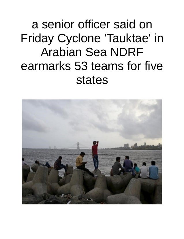 a senior officer said on Friday Cyclone 'Tauktae' in Arabian Sea NDRF earmarks 53 teams for five states