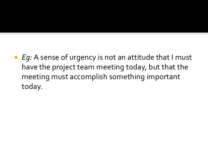 Eg: A sense of urgency is not an attitude that I must have the project team meeting today, but that the meeting must accom...