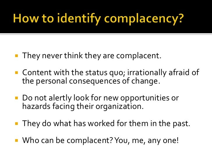 How to identify complacency?<br />They never think they are complacent.<br />Content with the status quo; irrationally afr...