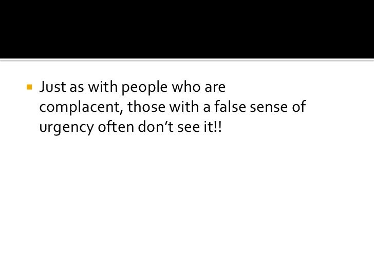 Just as with people who are complacent, those with a false sense of urgency often don't see it!!<br />