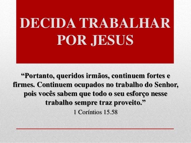"""DECIDA TRABALHAR POR JESUS """"Portanto, queridos irmãos, continuem fortes e firmes. Continuem ocupados no trabalho do Senhor..."""