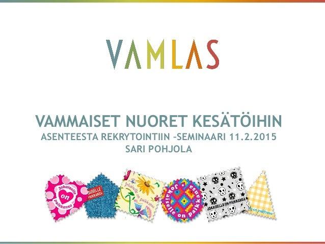 VAMMAISET NUORET KESÄTÖIHIN ASENTEESTA REKRYTOINTIIN –SEMINAARI 11.2.2015 SARI POHJOLA