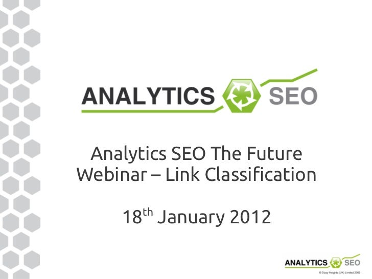 Analytics SEO The FutureWebinar – Link Classification        th     18 January 2012