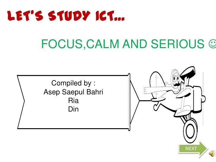 LET'S STUDY ICT...     FOCUS,CALM AND SERIOUS        Compiled by :     Asep Saepul Bahri           Ria           Din     ...