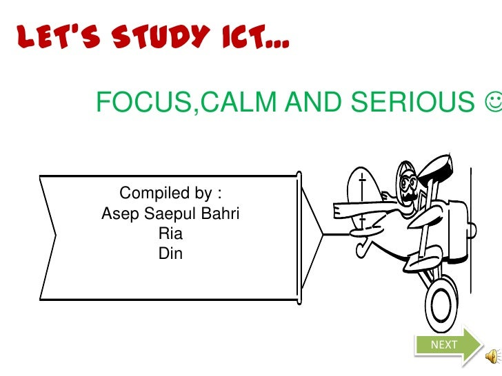 LET'S STUDY ICT...     FOCUS,CALM AND SERIOUS        Compiled by :     Asep Saepul Bahri           Ria           Din     ...