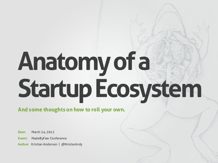 Anatomy of aStartup EcosystemAnd some thoughts on how to roll your own.Date:    March 24, 2012Event:   MadeByFew Conferenc...